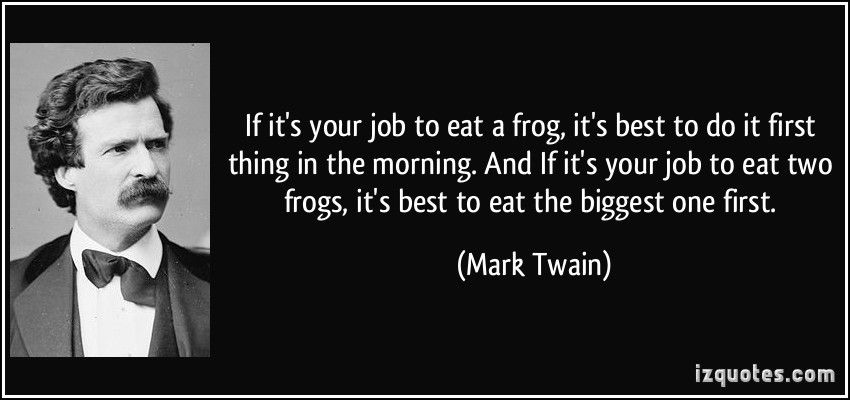 If it's your job to eat frogs, eat the biggest one. If it's your job to eat two frogs, eat the biggest one first. – Mark Twain