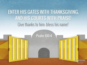 Enter his gates with thanksgiving and his courtsn with praise; give thanks to him and praise his name.
