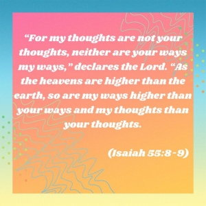 Isaiah 55:8-9 - God's ways are higher than our ways and thoughts are higher than our thoughts. In other words, God is trustworthy.