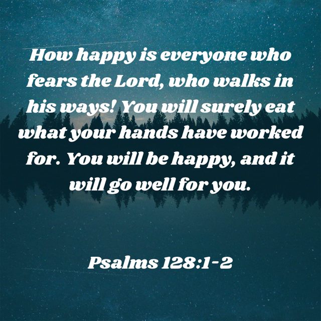 """How joyful are those who fear the Lord — all who follow his ways! You will enjoy the fruit of your labor. How joyful and prosperous you will be!"" ‭‭ (Psalms‬ ‭128:1-2‬ ‭NLT‬‬)"
